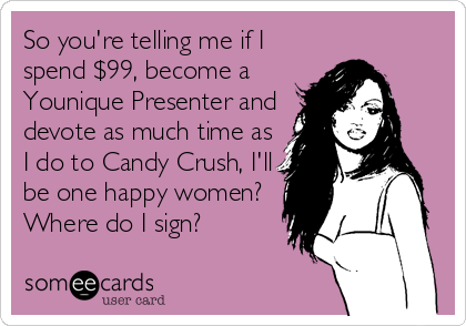 So you're telling me if I spend $99, become a Younique Presenter and devote as much time as I do to Candy Crush, I'll be one happy women? Where do I sign?