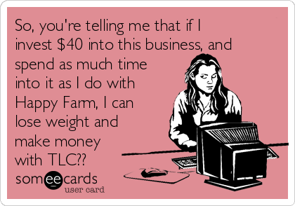 So, you're telling me that if I invest $40 into this business, and spend as much time into it as I do with Happy Farm, I can lose weight and make money with TLC??
