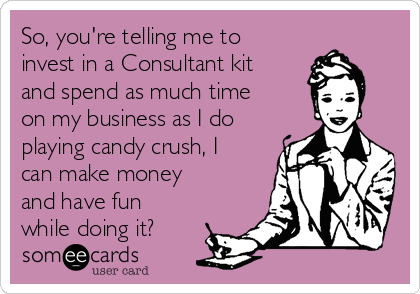 So, you're telling me to invest in a Consultant kit and spend as much time on my business as I do playing candy crush, I can make money and have fun while doing it?