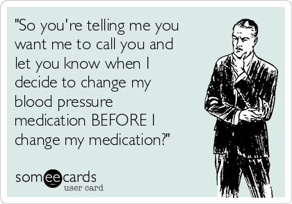 """So you're telling me you want me to call you and let you know when I decide to change my blood pressure medication BEFORE I change my medication?"""