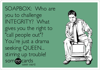 """SOAPBOX:  Who are you to challenge INTEGRITY?  What gives you the right to """"call people out""""?  You're just a drama seeking QUEEN... stirring up trouble!"""