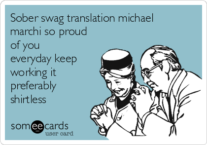 Sober swag translation michael marchi so proud of you everyday keep working it preferably shirtless