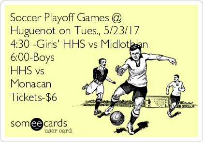 Soccer Playoff Games @  Huguenot on Tues., 5/23/17  4:30 -Girls' HHS vs Midlothian 6:00-Boys HHS vs Monacan Tickets-$6
