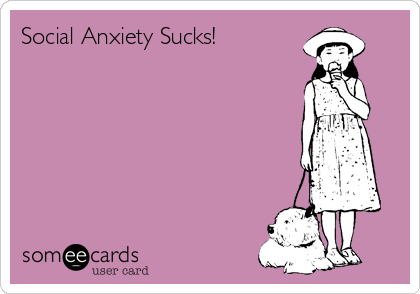 Social Anxiety Sucks!