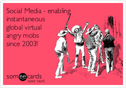 Social Media - enabling instantaneous global virtual angry mobs since 2003!