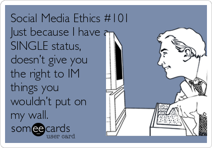Social Media Ethics #101 Just because I have a SINGLE status,  doesn't give you the right to IM  things you wouldn't put on my wall.