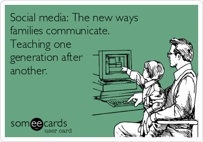 Social media: The new ways families communicate. Teaching one generation after another.