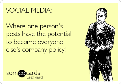 SOCIAL MEDIA:  Where one person's posts have the potential to become everyone else's company policy!