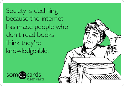 Society is declining because the internet has made people who don't read books think they're knowledgeable.