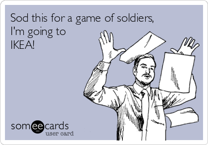 Sod this for a game of soldiers, I'm going to IKEA!