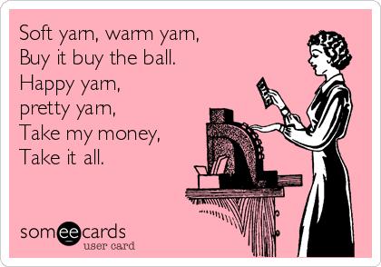 Soft yarn, warm yarn, Buy it buy the ball. Happy yarn, pretty yarn, Take my money, Take it all.