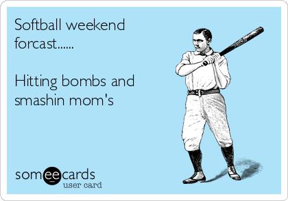 Softball weekend forcast......  Hitting bombs and smashin mom's