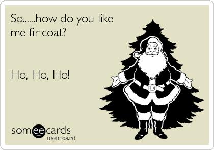 So......how do you like me fir coat?    Ho, Ho, Ho!