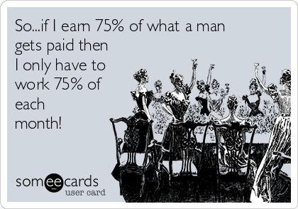 So...if I earn 75% of what a man gets paid then I only have to work 75% of  each month!