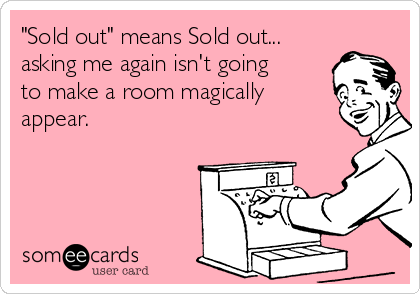 """Sold out"" means Sold out... asking me again isn't going to make a room magically appear."