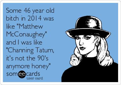 """Some 46 year old bitch in 2014 was like """"Matthew  McConaughey"""" and I was like """"Channing Tatum, it's not the 90's anymore honey"""""""