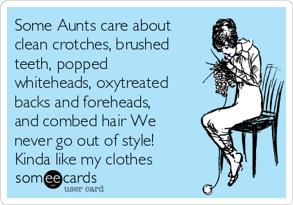 Some Aunts care about clean crotches, brushed teeth, popped whiteheads, oxytreated backs and foreheads,  and combed hair We never go out of style! Kinda like my clothes