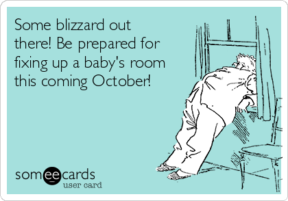 Some blizzard out there! Be prepared for fixing up a baby's room this coming October!