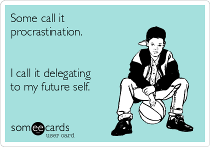 Some call it  procrastination.   I call it delegating to my future self.