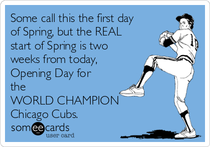 Some call this the first day of Spring, but the REAL start of Spring is two weeks from today, Opening Day for the WORLD CHAMPION  Chicago Cubs.