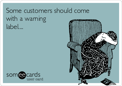 Some customers should come with a warning label....