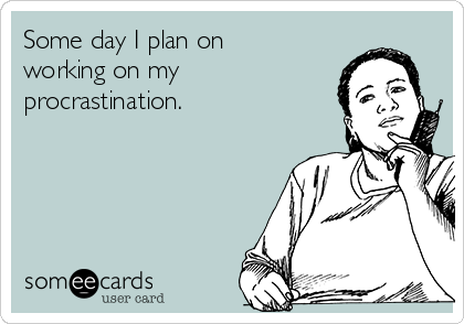Some day I plan on working on my procrastination.