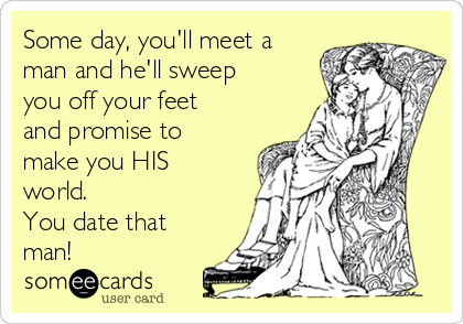 Some day, you'll meet a man and he'll sweep you off your feet and promise to make you HIS world.  You date that man!