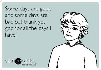 Some days are good and some days are bad but thank you god for all the days I have!!