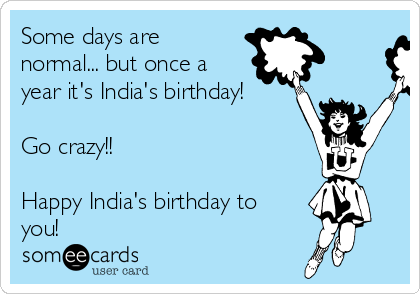 Some days are normal... but once a year it's India's birthday!  Go crazy!!  Happy India's birthday to you!