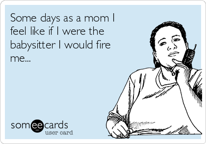 Some days as a mom I feel like if I were the babysitter I would fire me...