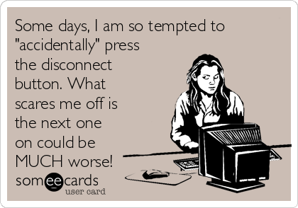 """Some days, I am so tempted to """"accidentally"""" press the disconnect button. What scares me off is the next one on could be MUCH worse!"""