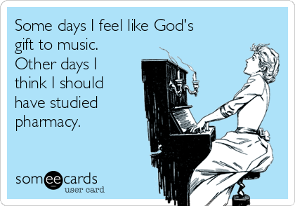 Some days I feel like God's gift to music. Other days I think I should have studied pharmacy.