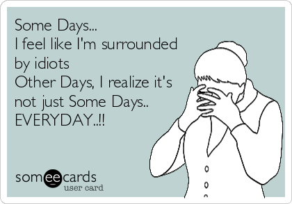 Some Days... I feel like I'm surrounded by idiots Other Days, I realize it's not just Some Days.. EVERYDAY..!!