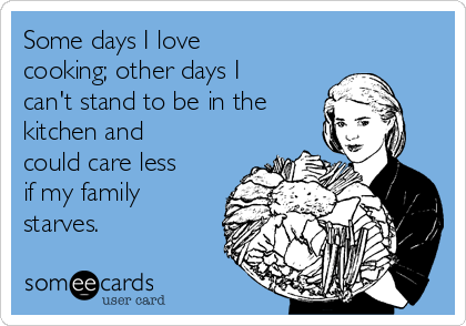 Some days I love cooking; other days I can't stand to be in the kitchen and could care less if my family starves.