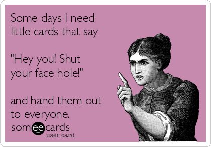 "Some days I need little cards that say  ""Hey you! Shut your face hole!""  and hand them out to everyone."