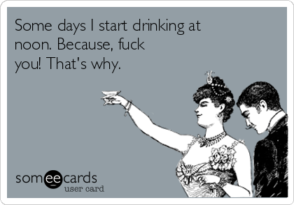 Some days I start drinking at noon. Because, fuck you! That's why.