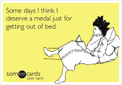 Some days I think I deserve a medal just for getting out of bed.