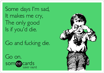 Some days I'm sad, It makes me cry, The only good Is if you'd die.  Go and fucking die.  Go on.