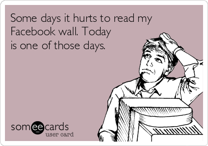 Some days it hurts to read my Facebook wall. Today is one of those days.