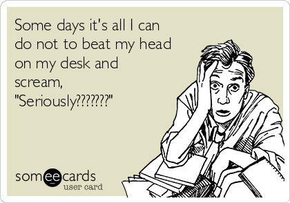 """Some days it's all I can do not to beat my head on my desk and scream, """"Seriously???????"""""""