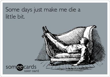 Some days just make me die a little bit.
