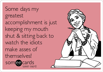 Some days my greatest accomplishment is just keeping my mouth shut & sitting back to watch the idiots make asses of themselves!