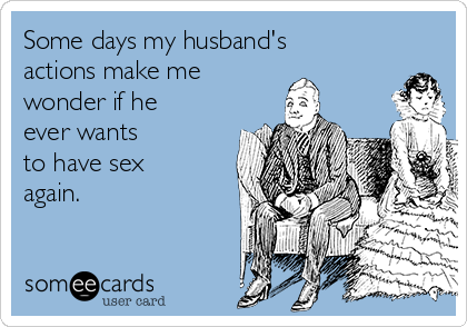 Some days my husband's  actions make me  wonder if he ever wants  to have sex again.