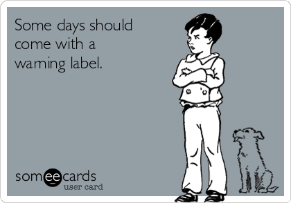 Some days should come with a warning label.