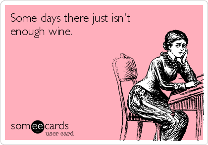 Some days there just isn't enough wine.