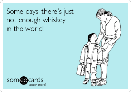 Some days, there's just not enough whiskey  in the world!