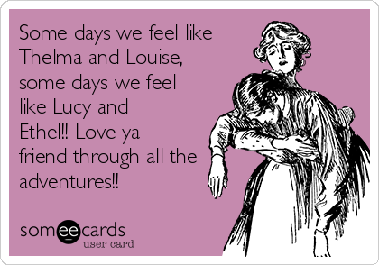Some Days We Feel Like Thelma And Louise Some Days We Feel Like