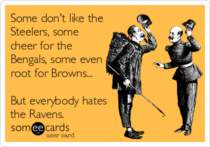 Some don't like the Steelers, some cheer for the Bengals, some even root for Browns...   But everybody hates the Ravens.