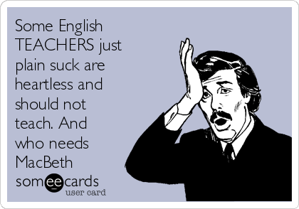 Some English TEACHERS just plain suck are heartless and should not teach. And who needs MacBeth