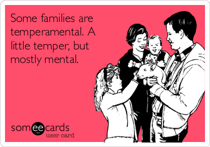 Some families are  temperamental. A little temper, but mostly mental.